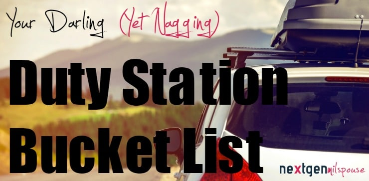 Your Darling (Yet Nagging) Duty Station Bucket List