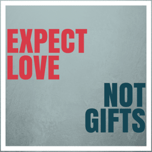 Expect love not gifts
