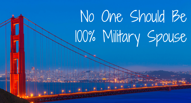 2 Reasons Why No One Should Be 100 Percent Military Spouse