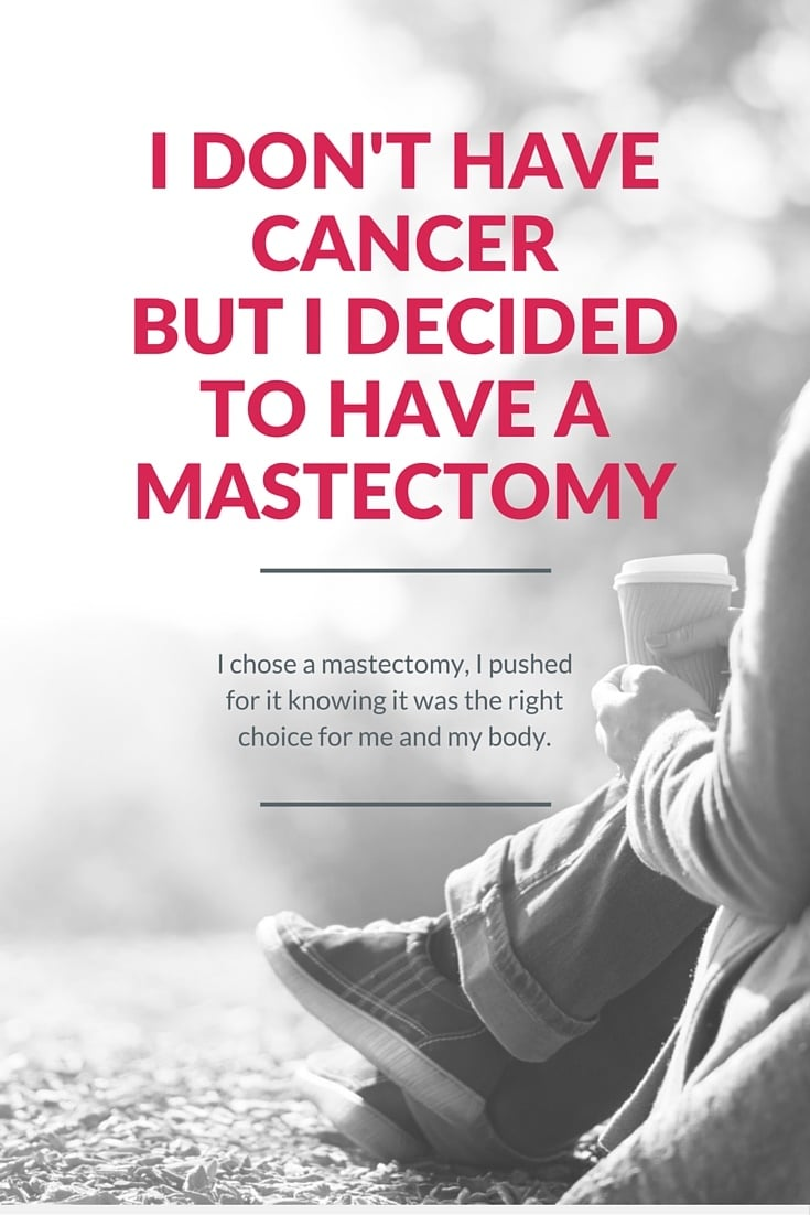 I chose a mastectomy. I pushed for it knowing it was the right choice for me and my body.