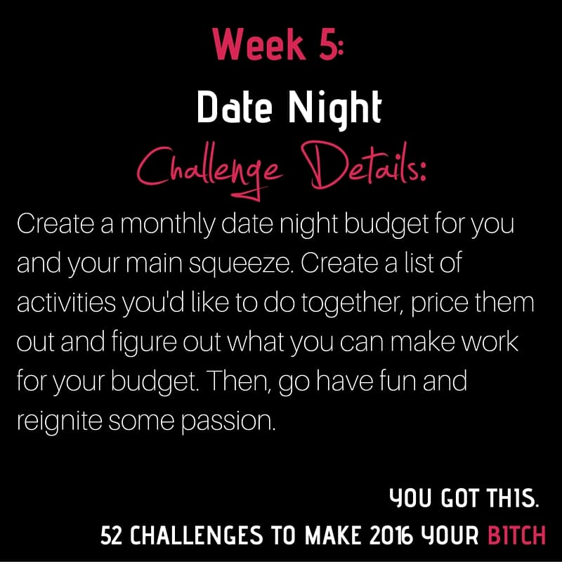 52 Challenges Week 5 This week, create a monthly date night budget for you and your main squeeze.