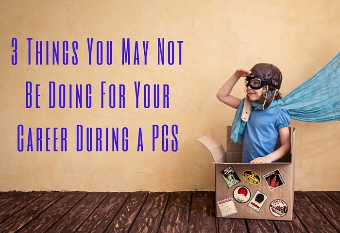 3 Things You May Not Be Doing For Your Career During a PCS