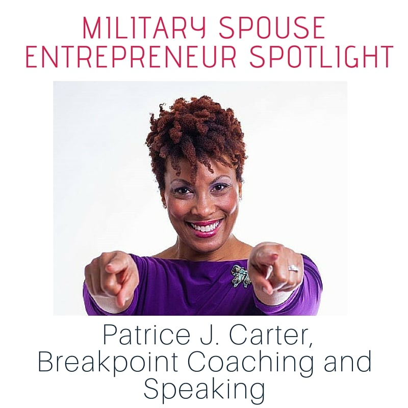Military Spouse Entrpreneur Spotlight- Patrice J. Carter, Breakpoint Coaching and Speaking
