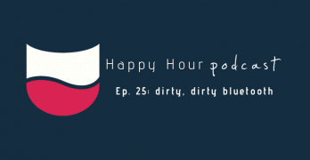 Happy Hour Podcast Ep. 25: Dirty, Dirty Bluetooth